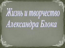Презентация Александр Блок Александр Александрович Блок Жизнь и творчество Александра Блока