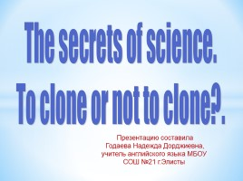 The secrets of science «To clone or not to clone?» (на английском языке)