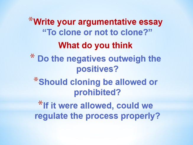 against human cloning argumentative essay Whether one argues for or against the cloning of humans or animals, most  people leave out the ethics and morals behind the issue  the benefits of  human cloning this paper was written to show the reader  an argument  against cloning.
