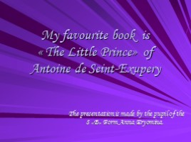 My favourite book is «The Little Prince» of Antoine de Seint-Exupery (к уроку английского языка)