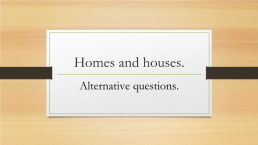 Homes and houses.. Alternative questions.