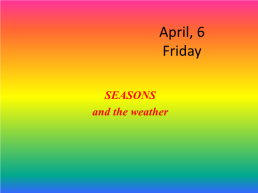 April, 6 friday. Seasons and the weather