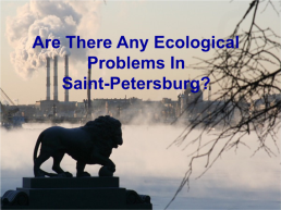 Are there any ecological problems in Saint-Petersburg?, слайд 1