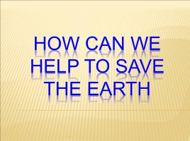 How can we help to save the Earth, слайд 1