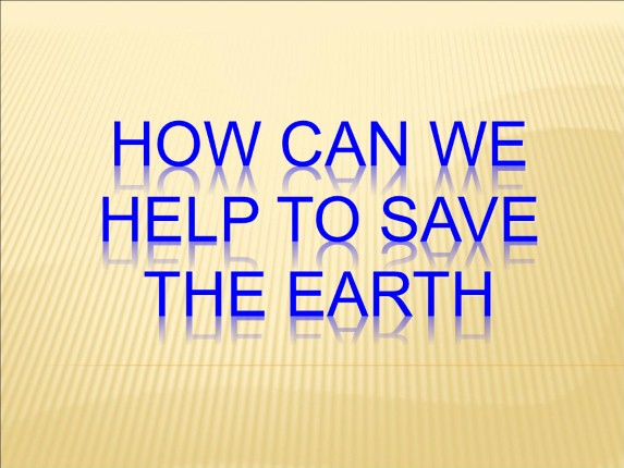 How can we help to save the Earth