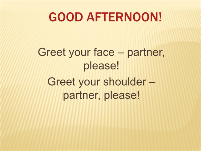 Good afternoon!. Greet your face – partner, please! Greet your shoulder – partner, please!