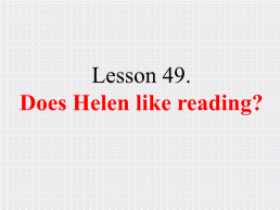 Lesson 49. Does helen like reading?