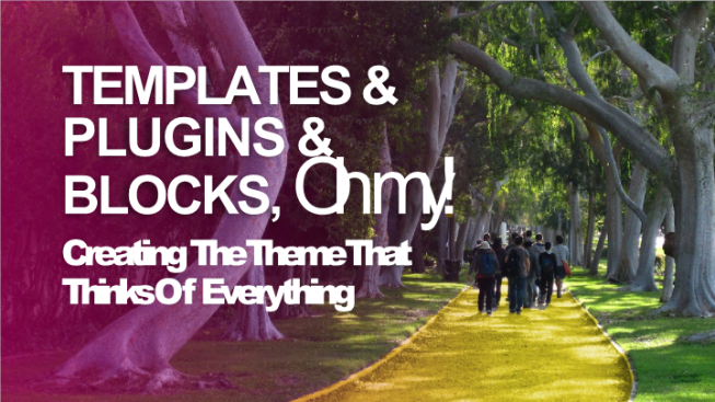 Templates &. Plugins &. Blocks, oh my!. Creating the theme that thinks of everything