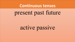 Continuous tenses. Present past future active passive