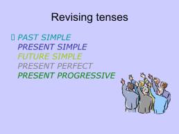 Revising tenses. Past simple present simple future simple present perfect present progressive