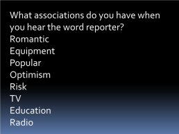What associations do you have when you hear the word reporter? Romantic equipment popular optimism risk tv education radio