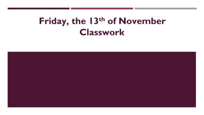 Friday, the 13th of november classwork