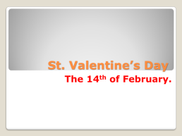 St. Valentine's day. The 14th of february.