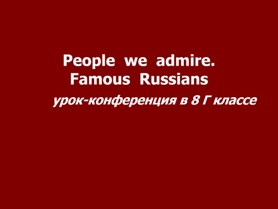Урок-конференция в 8 классе «People we admire - Famous Russians»