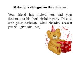 Make up a dialogue on the situation: your friend has invited you and your deskmate to his (her) birthday party